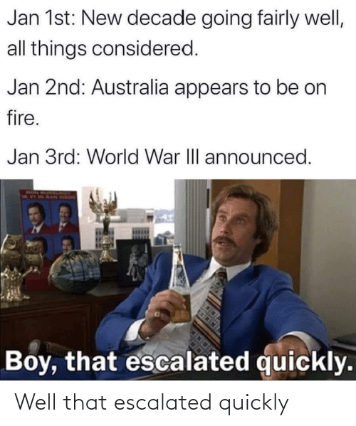 That Escalated: Jan 1st: New decade going fairly well,  all things considered.  Jan 2nd: Australia appears to be on  fire.  Jan 3rd: World War II announced.  Boy, that escalated quickly. Well that escalated quickly