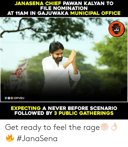 the rage: JANASENA CHIEF PAWAN KALYAN TO  FILE NOMINATION  AT 11AM IN GAJUWAKA MUNICIPAL OFFICE  f.DPVEU  EXPECTING A NEVER BEFORE SCENARIO  FOLLOWED BY 3 PUBLIC GATHERINGS Get ready to feel the rage✊🏻👌🏻🔥 #JanaSena