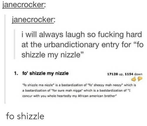 """Bastardization: janecrocker  anecrocker;  i will always laugh so fucking hard  at the urbandictionary entry for """"fo  shizzle my nizzle""""  1. fo' shizzle my nizzle  17128 up, 1154 down  """"fo shizzle ma nizzle"""" is a bastardization of """"fo' sheezy mah neezy"""" which is  a bastardization of """"for sure mah nigga"""" which is a bastdardization of """"I  concur with you whole heartedly my African american brother fo shizzle"""