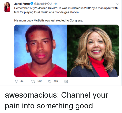 davis: Janel Forte@JanelKHOU 4h  Remember 17 ylo Jordan Davis? He was murdered in 2012 by a man upset with  him for playing loud music at a Fiorda gas station.  His mom Lucy McBath was just elected to Congress. awesomacious:  Channel your pain into something good