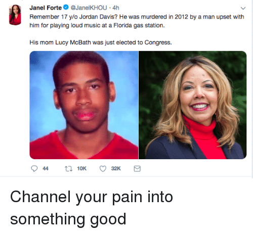 davis: Janel Forte@JanelKHOU 4h  Remember 17 ylo Jordan Davis? He was murdered in 2012 by a man upset with  him for playing loud music at a Fiorda gas station.  His mom Lucy McBath was just elected to Congress. Channel your pain into something good