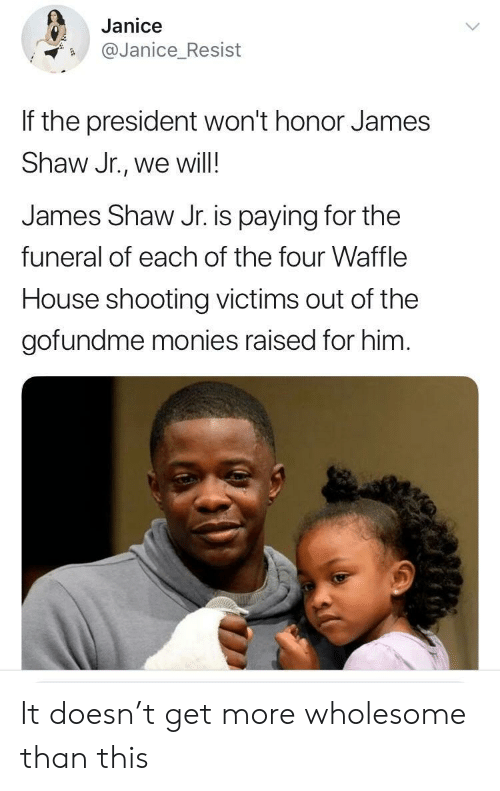 Waffle House: Janice  Janice_Resist  If the president won't honor James  Shaw Jr., we will!  James Shaw Jr. is paying for the  funeral of each of the four Waffle  House shooting victims out of the  gofundme monies raised for him It doesn't get more wholesome than this