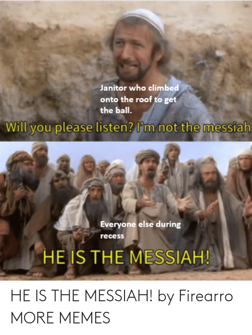 Everyone Else: Janitor who climbed  onto the roof to get  the ball.  not the messiah  Will you please listen? l'm  Everyone else during  recess  HE IS THE MESSIAH! HE IS THE MESSIAH! by Firearro MORE MEMES