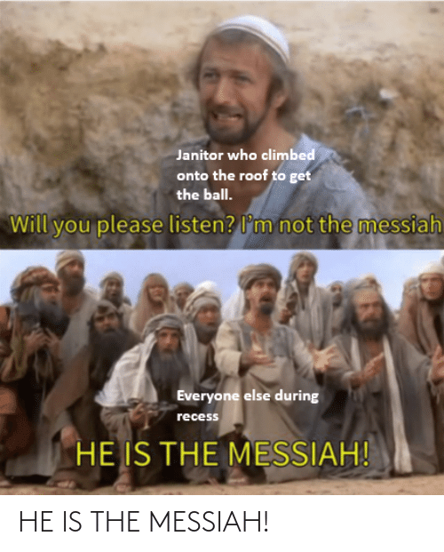 Everyone Else: Janitor who climbed  onto the roof to get  the ball.  not the messiah  Will you please listen? l'm  Everyone else during  recess  HE IS THE MESSIAH! HE IS THE MESSIAH!