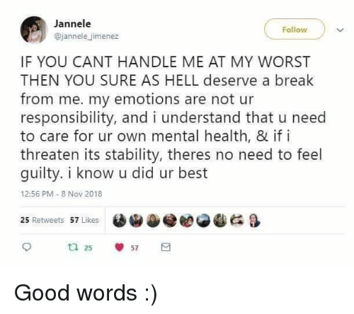 Best, Break, and Good: Jannele  @jannele jimenez  IF YOU CANT HANDLE ME AT MY WORST  THEN YOU SURE AS HELL deserve a break  from me. my emotions are not ur  responsibility, and i understand that u need  to care for ur own mental health, & if i  threaten its stability, theres no need to feel  guilty. i know u did ur best  12:56 PM- 8 Nov 2018  e閻@冬 G &  25 Retweets 57 Likes  ta 25  57 Good words :)