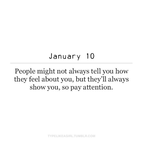 might: January 10  People might not always tell you how  they feel about you, but they'll always  show you, so pay attention.  TYPELIKEAGIRL.TUMBLR.COM