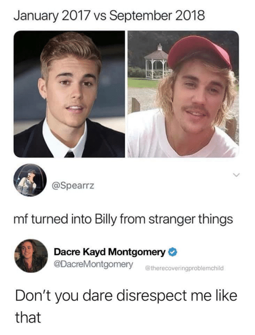 september: January 2017 vs September 2018  @Spearrz  mf turned into Billy from stranger things  Dacre Kayd Montgomery  @DacreMontgomery  @therecoveringproblemchild  Don't you dare disrespect me like  that
