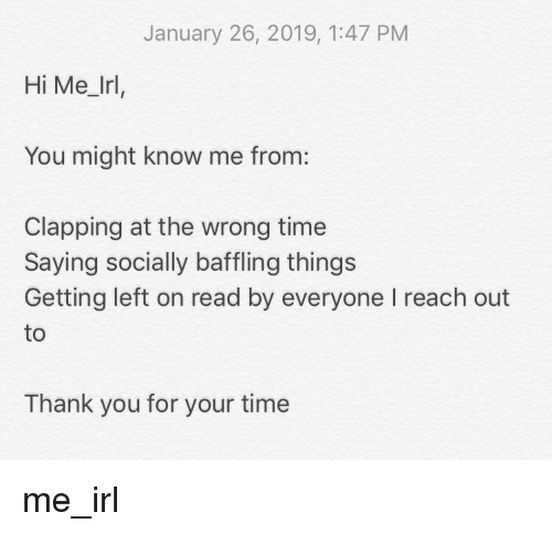 Thank You, Time, and Irl: January 26, 2019, 1:47 PM  Hi Me_Irl,  You might know me from:  Clapping at the wrong time  Saying socially baffling things  Getting left on read by everyone I reach out  to  Thank you for your time