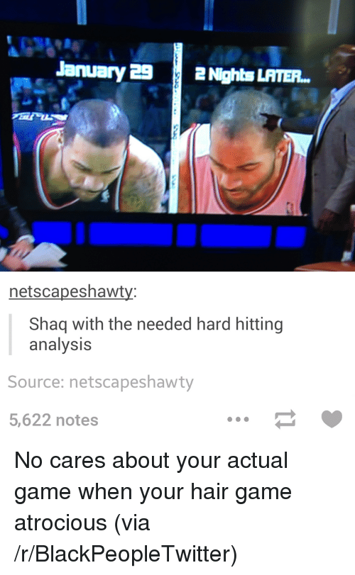 Blackpeopletwitter, Shaq, and Game: January 29Nights LAITEP  netscapeshawt  Shaq with the needed hard hitting  analysis  Source: netscapeshawty  5,622 notes <p>No cares about your actual game when your hair game atrocious (via /r/BlackPeopleTwitter)</p>