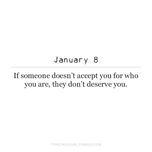 who you are: January 8  If someone doesn't accept you for who  you are, they don't deserve you.  TYPELIKEAGIRL.TUMBLR.COM