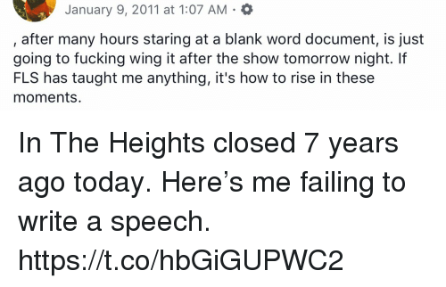 in the heights: January 9, 2011 at 1:07 AM . *  after many hours staring at a blank word document, is just  going to fucking wing it after the show tomorrow night. If  FLS has taught me anything, it's how to rise in these  moments. In The Heights closed 7 years ago today. Here's me failing to write a speech. https://t.co/hbGiGUPWC2