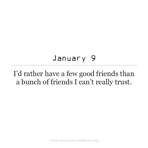 i cant: January 9  I'd rather have a few good friends than  a bunch of friends I can't really trust.  TYPELIKEAGIRL.TUMBLR.COM