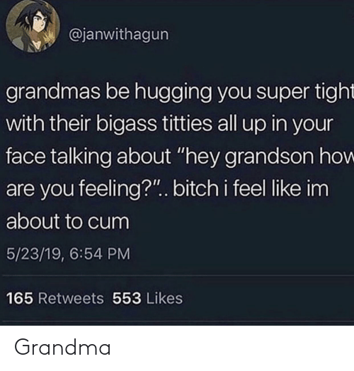 "About To Cum: @janwithagun  grandmas be hugging you super tight  with their bigass titties all up in your  face talking about ""hey grandson how  are you feeling?"".. bitch i feel like im  about to cum  5/23/19, 6:54 PM  165 Retweets 553 Likes Grandma"