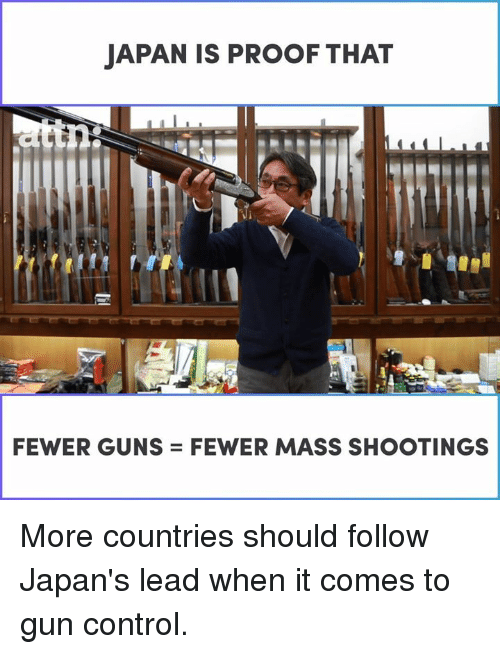 Guns, Memes, and Control: JAPAN IS PROOF THAT  FEWER GUNS = FEWER MASS SHOOTINGS More countries should follow Japan's lead when it comes to gun control.
