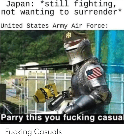 Fucking Casuals: Japan: *still fighting,  not wanting to surrender*  United States Army Air Force:  Parry this you fucking casual Fucking Casuals