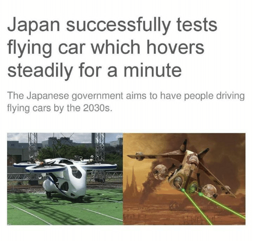 Cars, Driving, and Star Wars: Japan successfully tests  flying car which hovers  steadily for a minute  The Japanese government aims to have people driving  flying cars by the 2030s.