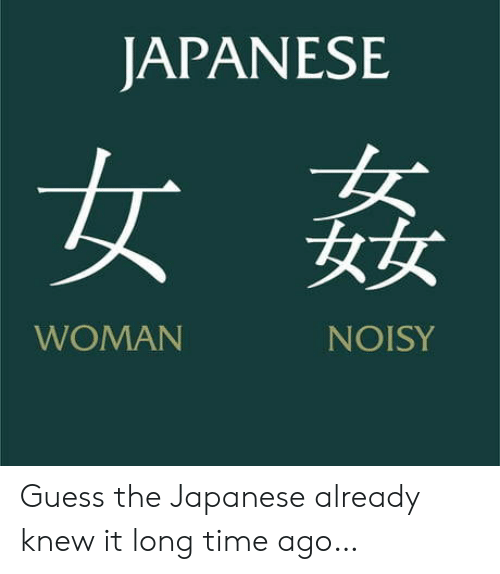Guess, Time, and Japanese: JAPANESE  女  女女  WOMAN  NAISY Guess the Japanese already knew it long time ago…