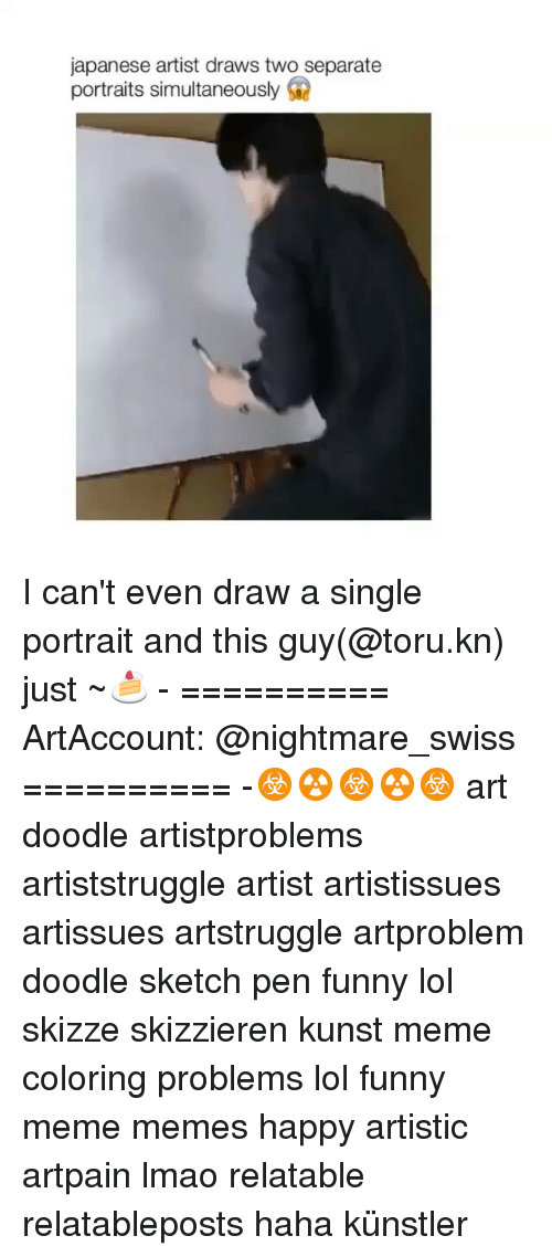 Funnies Memes: japanese artist draws two separate  portraits simultaneously I can't even draw a single portrait and this guy(@toru.kn) just ~🍰 - ========== ArtAccount: @nightmare_swiss ========== -☣☢☣☢☣ art doodle artistproblems artiststruggle artist artistissues artissues artstruggle artproblem doodle sketch pen funny lol skizze skizzieren kunst meme coloring problems lol funny meme memes happy artistic artpain lmao relatable relatableposts haha künstler