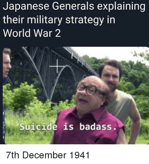 In World: Japanese Generals explaining  their military strategy in  World War 2  Suicide is badass. 7th December 1941