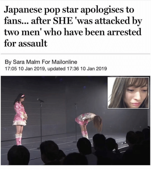 Mailonline: Japanese pop star apologises to  fans... after SHE 'was attacked by  two men' who have been arrested  for assault  By Sara Malm For Mailonline  17:05 10 Jan 2019, updated 17:36 10 Jan 2019