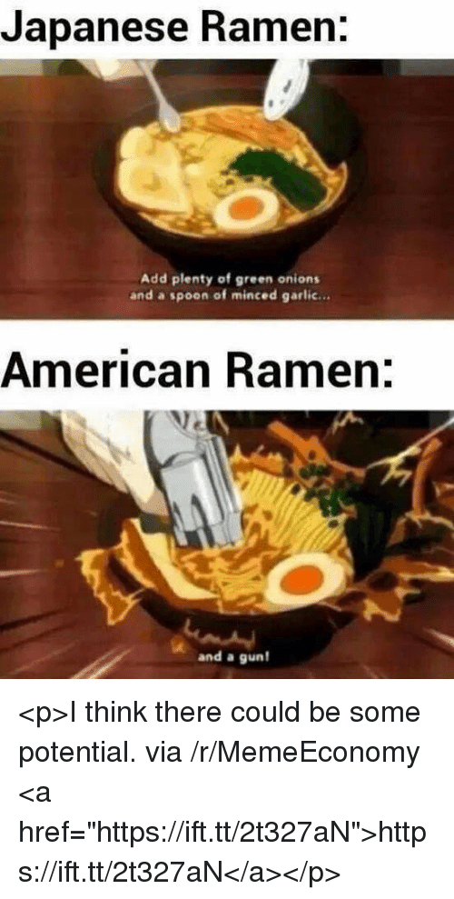 """Ramen, American, and Japanese: Japanese Ramen.  Add plenty of green onions  and a spoon of minced garlic...  American Ramen:  and a gun <p>I think there could be some potential. via /r/MemeEconomy <a href=""""https://ift.tt/2t327aN"""">https://ift.tt/2t327aN</a></p>"""