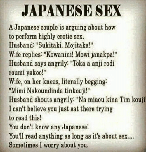 "Memes, Sex, and How To: JAPANESE SEX  A Japanese couple is arguing about how  to perform highly erotic sex  Husband: ""Sukitaki. Mojitaka!""  Wife replies: ""Kowanini! Mowi janakpa!""  Husband says angrily: ""Toka a anji rodi  roumi yakoo!""  Wife, on her knees, literally begging  ""Mimi Nakoundinda tinkouji!""  Husband shouts angrily ""Na miaou kina Tim kouji  I can't believe you just sat there trying  to read this!  You don't know any Japanese!  You'll read anything as long as it's about sex..  Sometimes I worry about you."