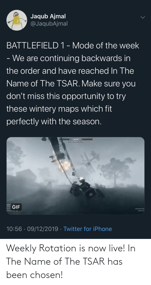 Gif, Iphone, and Twitter: Jaqub Ajmal  @JaqubAjmal  BATTLEFIELD 1 - Mode of the week  - We are continuing backwards in  the order and have reached In The  Name of The TSAR. Make sure you  don't miss this opportunity to try  these wintery maps which fit  perfectly with the season.  DOGOOL  GIF  wecol  Woomenere Do  WALC  WANAN A AMi  10:56 · 09/12/2019 · Twitter for iPhone Weekly Rotation is now live! In The Name of The TSAR has been chosen!