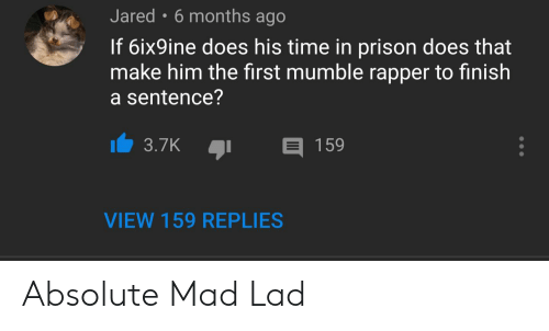 Prison, Jared, and Time: Jared 6 months ago  If 6ix9ine does his time in prison does that  make him the first mumble rapper to finish  a sentence?  159  3.7K  VIEW 159 REPLIES Absolute Mad Lad