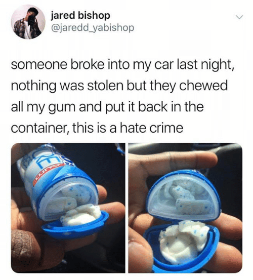 Crime, Jared, and Back: jared bishop  @jaredd_yabishop  someone broke into my car last night,  nothing was stolen but they chewed  all my gum and put it back in the  container, this is a hate crime