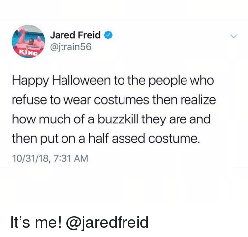 Halloween, Happy, and Jared: Jared Freid  @jtrain56  Happy Halloween to the people who  refuse to wear costumes then realize  how much of a buzzkill they are and  then put on a half assed costume.  10/31/18, 7:31 AM It's me! @jaredfreid
