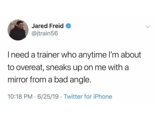 Jared: Jared Freid  @jtrain56  Ineed a trainer who anytime I'm about  to overeat, sneaks up on me with a  mirror from a bad angle.  10:18 PM 6/25/19 Twitter for iPhone