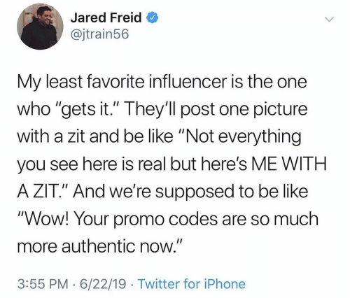 "codes: Jared Freid  @jtrain56  My least favorite influencer is the one  who ""gets it."" They'll post one picture  with a zit and be like ""Not everything  II  you see here is real but here's ME WITH  A ZIT."" And we're supposed to be like  ""Wow! Your promo codes are so much  more authentic now.""  3:55 PM 6/22/19 Twitter for iPhone"