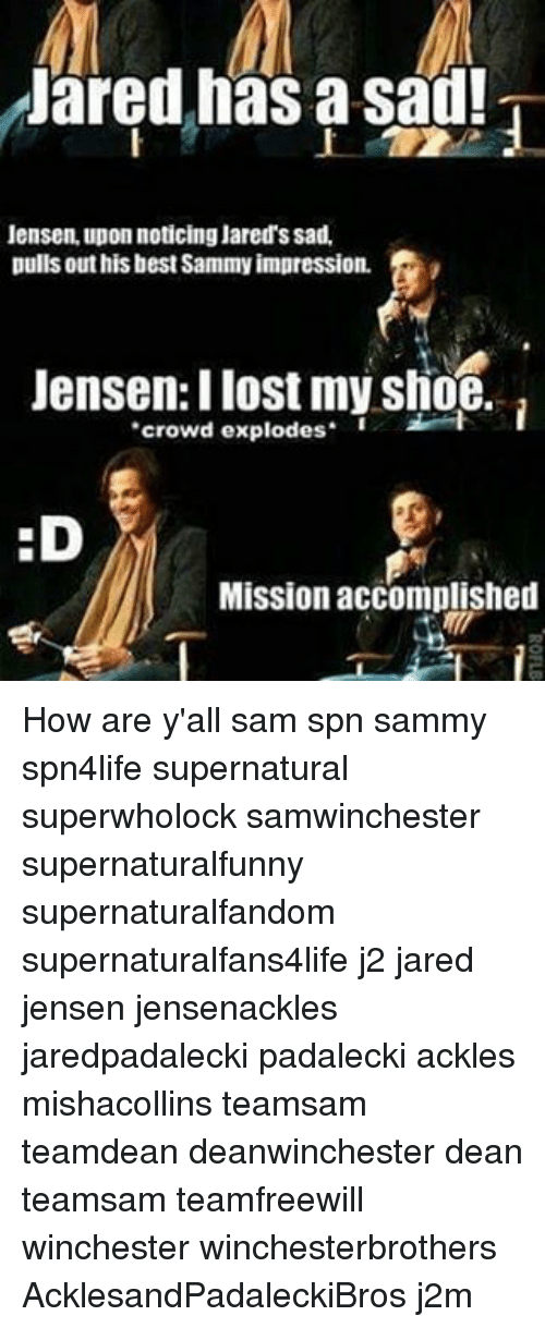 Memes, Pull Out, and 🤖: Jared has a Sad!  Jensen, upon noticing Jared's sad.  pulls out his best Sammy impression.  Jensen: lost my Shoe.  crowd explodes  :D  Mission accomplished How are y'all sam spn sammy spn4life supernatural superwholock samwinchester supernaturalfunny supernaturalfandom supernaturalfans4life j2 jared jensen jensenackles jaredpadalecki padalecki ackles mishacollins teamsam teamdean deanwinchester dean teamsam teamfreewill winchester winchesterbrothers AcklesandPadaleckiBros j2m