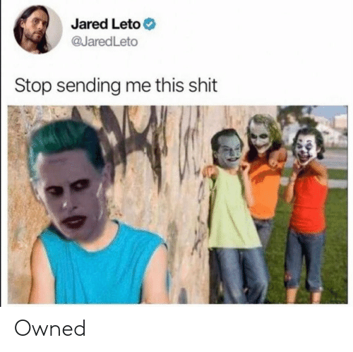 Shit, Jared, and Jared Leto: Jared Leto  @JaredLeto  Stop sending me this shit Owned
