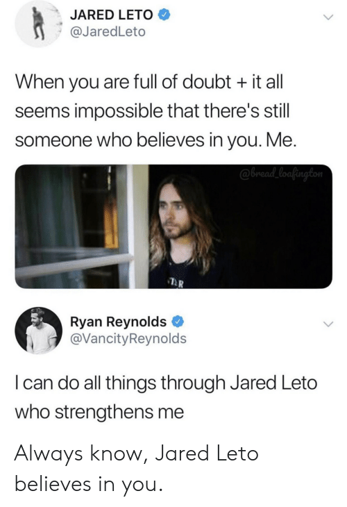 Jared: JARED LETO  @JaredLeto  When you are full of doubt it all  seems impossible that there's still  someone who believes in you. Me.  @bread_loafington  Ryan Reynolds  @VancityReynolds  I can do all things through Jared Leto  who strengthens me Always know, Jared Leto believes in you.