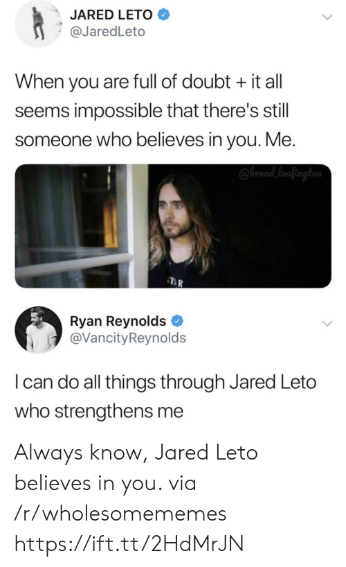 Jared: JARED LETO  @JaredLeto  When you are full of doubt it all  seems impossible that there's still  someone who believes in you. Me.  @bread_loafington  Ryan Reynolds  @VancityReynolds  I can do all things through Jared Leto  who strengthens me Always know, Jared Leto believes in you. via /r/wholesomememes https://ift.tt/2HdMrJN