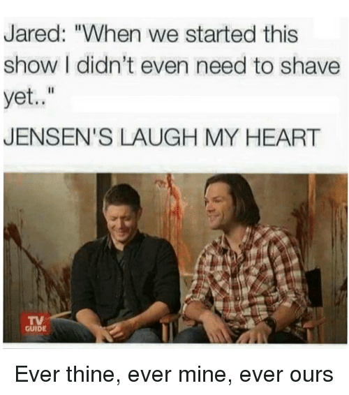 "guid: Jared: ""When we started this  show I didn't even need to shave  yet  JENSEN'S LAUGH MY HEART  GUIDE Ever thine, ever mine, ever ours"