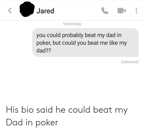 Dad, Jared, and Poker: Jared  Yesterday  you could probably beat my dad in  poker, but could you beat me like my  dad??  Delivered His bio said he could beat my Dad in poker