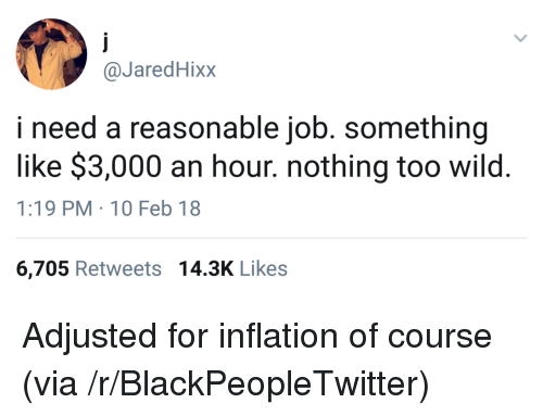 10 Feb: @JaredHixx  i need a reasonable job. something  like $3,000 an hour. nothing too wild.  1:19 PM 10 Feb 18  6,705 Retweets 14.3K Likes <p>Adjusted for inflation of course (via /r/BlackPeopleTwitter)</p>