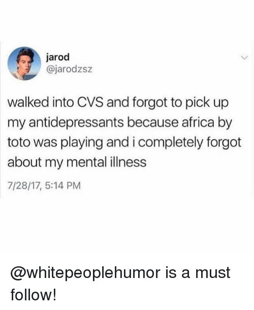 Africa, Funny, and Meme: jarod  @jarodzsz  walked into CVS and forgot to pick up  my antidepressants because africa by  toto was playing and i completely forgot  about my mental illness  7/28/17, 5:14 PM @whitepeoplehumor is a must follow!