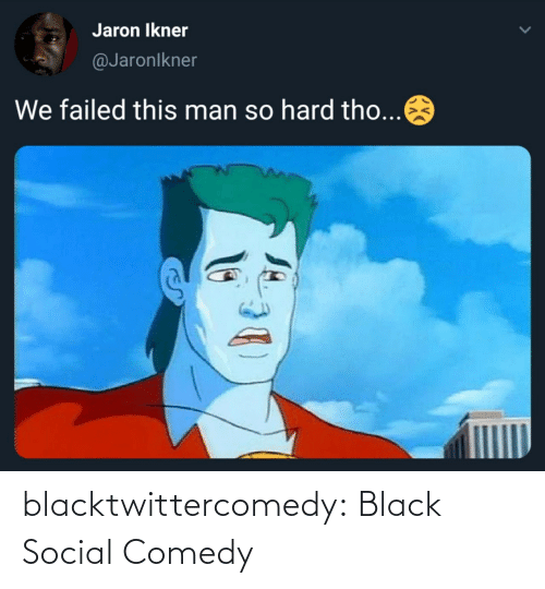 So Hard: Jaron Ikner  @Jaronlkner  We failed this man so hard tho... blacktwittercomedy:  Black Social Comedy