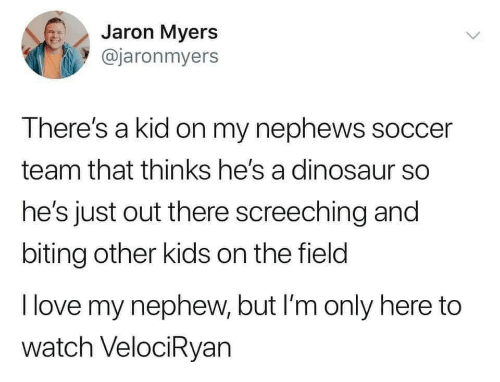 Thinks: Jaron Myers  @jaronmyers  There's a kid on my nephews soccer  team that thinks he's a dinosaur so  he's just out there screeching and  biting other kids on the field  I love my nephew, but I'm only here to  watch VelociRyan