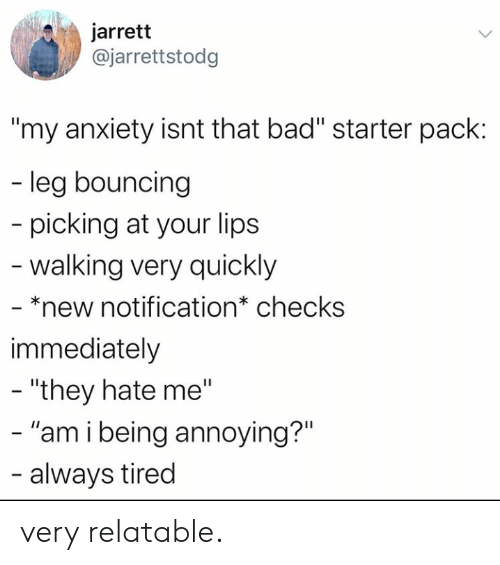 "starter: jarrett  @jarrettstodg  ""my anxiety isnt that bad"" starter pack:  - leg bouncing  picking at your lips  -walking very quickly  - *new notification* checks  immediately  - ""they hate me""  - ""am i being annoying?""  - always tired very relatable."