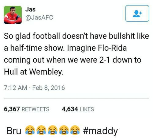 Maddi: Jas  @Jas AFC  So glad football doesn't have bullshit like  a half-time show. Imagine Flo-Rida  coming out when we were 2-1 down to  Hull at Wembley.  7:12 AM Feb 8, 2016  6,367  RETWEETS  4.634  LIKES Bru 😂😂😂😂😂  #maddy