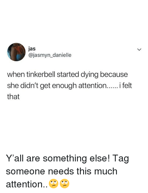 Memes, Tinkerbell, and Tag Someone: jas  @jasmyn_danielle  when tinkerbell started dying because  she didn't get enough attention.. felt  that Y'all are something else! Tag someone needs this much attention..🙄🙄