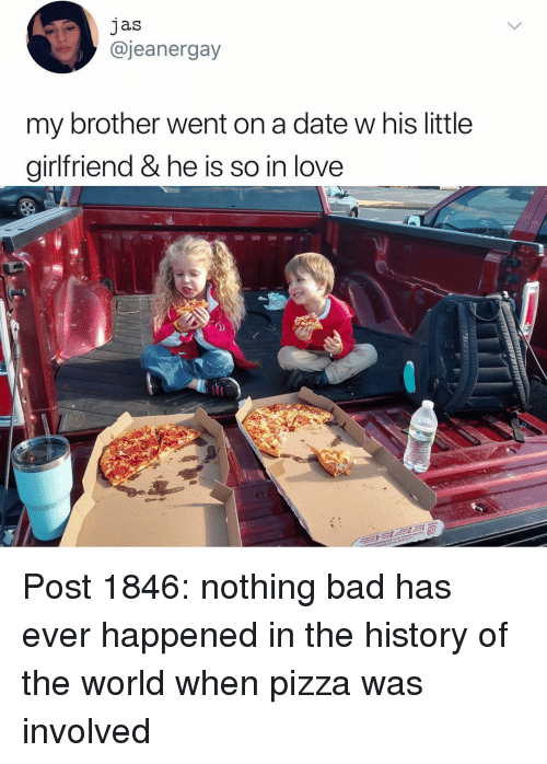 Bad, Love, and Memes: jas  @jeanergay  my brother went on a date w his little  girlfriend & he is so in love  0) Post 1846: nothing bad has ever happened in the history of the world when pizza was involved
