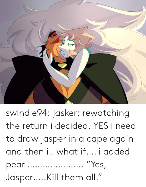 """kill them: JASKER swindle94:  jasker:  rewatching the return i decided, YES i need to draw jasper in a cape again and then i.. what if…. i added pearl………………….  """"Yes, Jasper…..Kill them all."""""""
