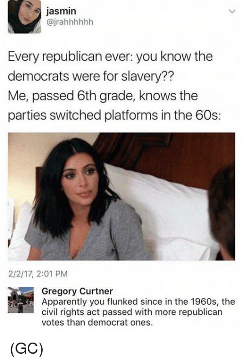 Apparently, Memes, and 🤖: jasmin  @jrahhhhhh  Every republican ever: you know the  democrats were for slavery??  Me, passed 6th grade, knows the  parties switched platforms in the 60s:  2/2/17, 2:01 PM  Gregory Curtner  Apparently you flunked since in the 1960s, the  civil rights act passed with more republican  votes than democrat ones (GC)