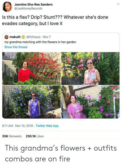 Sanders: Jasmine Sha-Ree Sanders  @JasMoneyRecords  Is this a flex? Drip? Stunt??? Whatever she's done  evades category, but I love it  makulit@fizhsaus Nov 7  my grandma matching with the flowers in her garden  Show this thread  8:11 AM Nov 10, 2019 Twitter Web App  35K Retweets  230.1K Likes This grandma's flowers + outfits combos are on fire