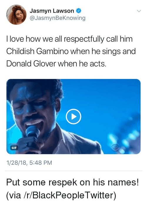 Blackpeopletwitter, Childish Gambino, and Donald Glover: Jasmyn Lawson  @JasmynBeKnowing  I love how we all respectfully call him  Childish Gambino when he sings and  Donald Glover when he acts.  GIF  1/28/18, 5:48 PM <p>Put some respek on his names! (via /r/BlackPeopleTwitter)</p>
